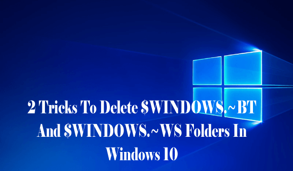 2 Tricks To Delete $WINDOWS.~BT And $WINDOWS.~WS Folders In Windows 10