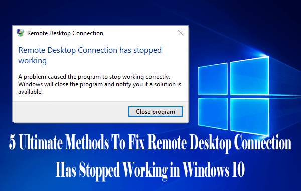 5 Ultimate Methods To Fix Remote Desktop Connection Has Stopped Working in Windows 10