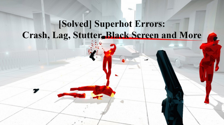 Solved] Superhot Errors: Crash, Lag, Stutter, Black Screen