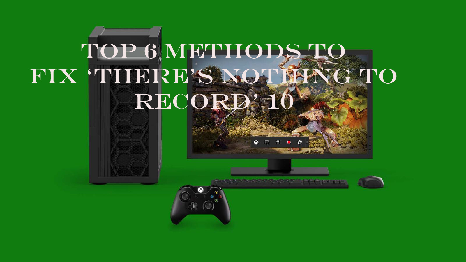 Top 6 Methods to Fix 'There's nothing to record' Game Bar Message on Windows 10