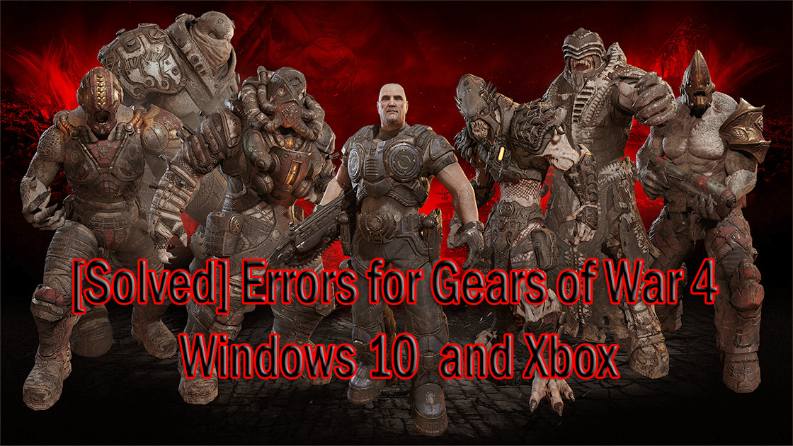 [Solved] Errors for Gears of War 4 on Windows 10 and Xbox copy