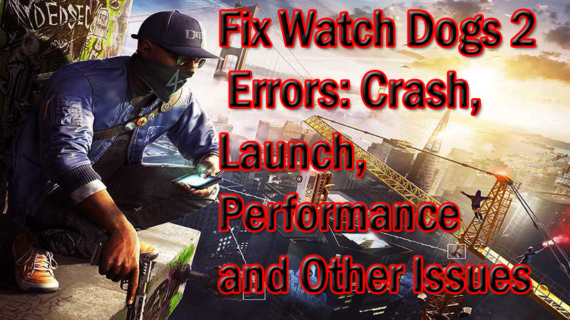Fix Watch Dogs 2 Errors: Crash, Launch, Performance and Other Issues.