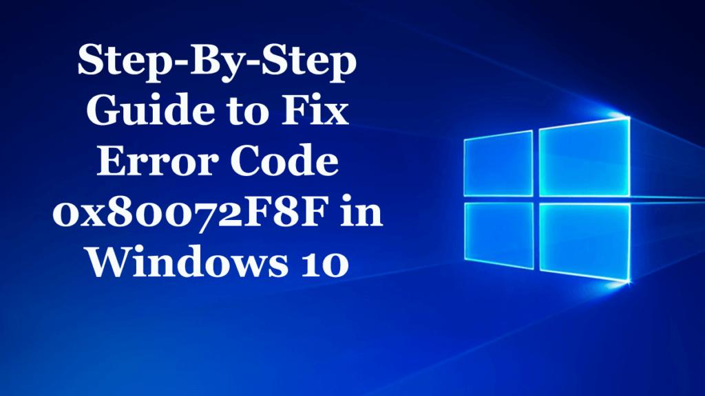 Step-By-Step Guide to Fix Error Code 0x80072F8F in Windows 10