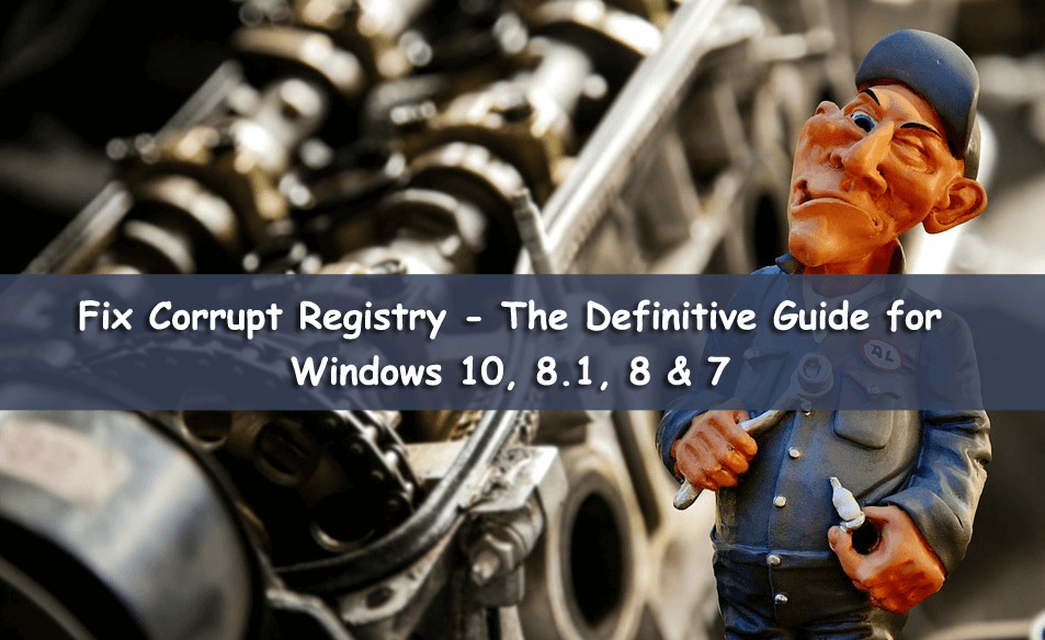 Fix Corrupt Registry - The Definitive Guide for Windows 10, 8.1, 8 & 7