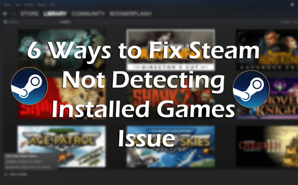 6 Ways To Fix Steam Not Detecting Installed Games Issue